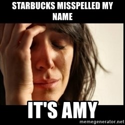 First World Problems - starbucks misspelled my name it's amy