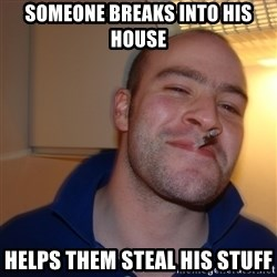 Good Guy Greg - someone breaks into his house helps them steal his stuff