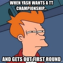 Futurama Fry - When Yash wants a TT championship... and gets out first round