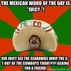 """Successful Mexican - The Mexican word of the day is """"Juicy """"! Did juicy see the Seahawks whip the s--t out of the Cowboys today?!?! Asking for a friend!"""
