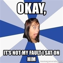 Annoying Facebook Girl - okay, It's not my fault i sat on him