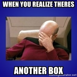 Picard facepalm  - when you realize theres  another box