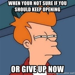 Not sure if troll - when your not sure if you should keep opening or give up now