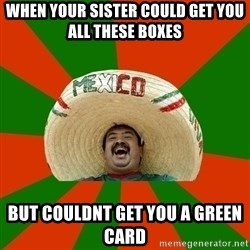 Successful Mexican - when your sister could get you all these boxes but couldnt get you a green card