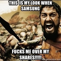 This Is Sparta Meme - THIS  IS MY LOOK WHEN SAMSUNG Fucks me over my shares!!!!!