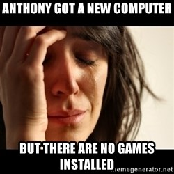 crying girl sad - Anthony got a new computer But there are no games installed