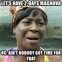 Ain't Nobody got time fo that - Let's have 2-days magnova  Rc: ain't nobody got time for that