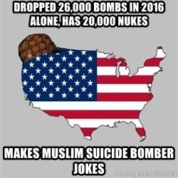 Scumbag America2 - DROPPED 26,000 BOMBS IN 2016 ALONE, HAS 20,000 NUKES MAKES MUSLIM SUICIDE BOMBER JOKES