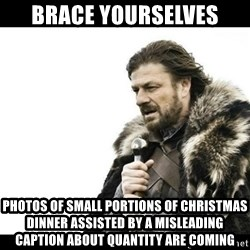 Winter is Coming - Brace yourselves Photos of small portions of Christmas dinner assisted by a misleading caption about quantity are coming