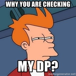 Futurama Fry - Why you are checking  my Dp?