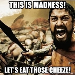 This Is Sparta Meme - THIS IS MADNESS! LET'S EAT THOSE CHEEZE!