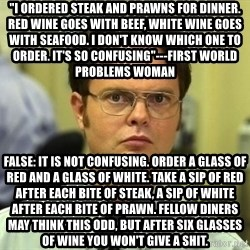 """Dwight Schrute - """"I ordered steak and prawns for dinner. Red wine goes with beef, white wine goes with seafood. I don't know which one to order. It's so confusing""""---First world problems woman  false: it is not confusing. Order a glass of red and a glass of white. Take a sip of red after each bite of steak, a sip of white after each bite of prawn. Fellow diners may think this odd, but after six glasses of wine you won't give a shit."""
