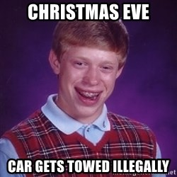 Bad Luck Brian - Christmas Eve Car gets towed illegally