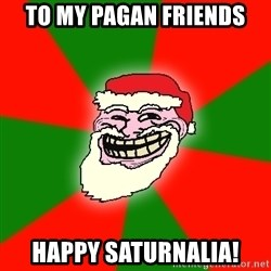 Santa Claus Troll Face - To My Pagan Friends HAPPY SATURNALIA!