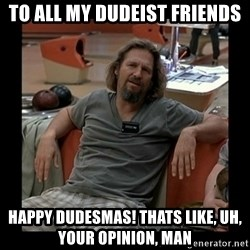 The Dude - To All My Dudeist Friends HAPPY DUDESMAS! THATS LIKE, UH, YOUR OPINION, MAN