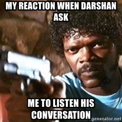 Pulp Fiction - My reaction when darshan ask  Me to listen his conversation