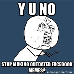 Y U No - Y u no Stop making outdated Facebook memes?