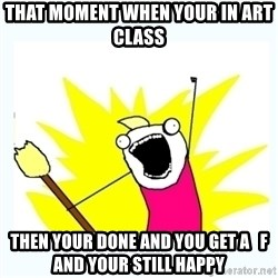 All the things - that moment when your in art class then your done and you get a   f and your still happy