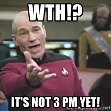 Picard Wtf - WTH!? It's not 3 pm yet!
