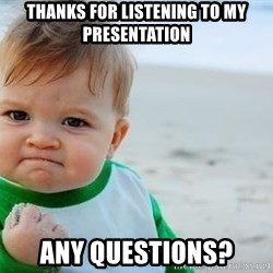 fist pump baby - thanks for listening to my presentation any questions?