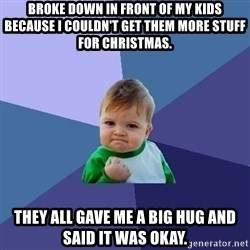 Success Kid - Broke down in front of my kids because I couldn't get them more stuff for Christmas. They all gave me a big hug and said it was okay.