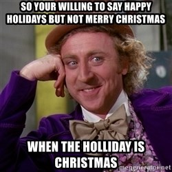 Willy Wonka - So your willing to say Happy Holidays but not Merry Christmas  When the Holliday is Christmas