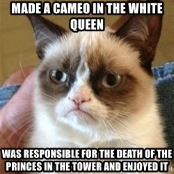 Grumpy Cat  - Made a cameo in the white queen  Was responsible for the death of the princes in the Tower and enjoyed it