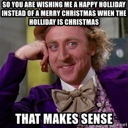 Willy Wonka - So you are wishing me a happy Holliday instead of a merry Christmas when the Holliday is Christmas  That makes sense