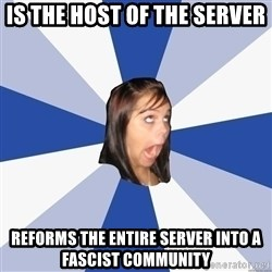Annoying Facebook Girl - Is the host of the server Reforms the entire server into a fascist community