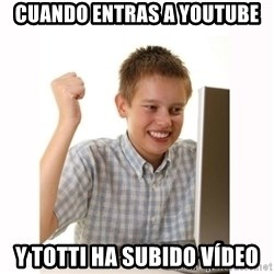 Computer kid - cuando entras a youtube y totti ha subido vídeo