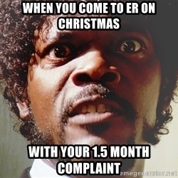 Mad Samuel L Jackson - When you come to ER on Christmas with your 1.5 month complaint