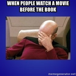Picard facepalm  - when people watch a movie before the book