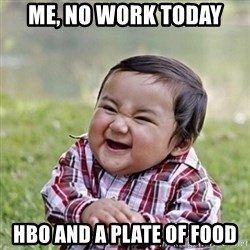 Niño Malvado - Evil Toddler - Me, no work today HBO and a plate of food
