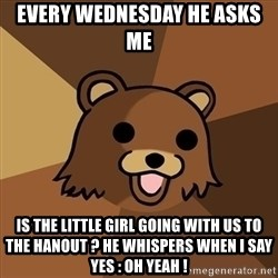 Pedobear - Every wednesday he asks me  Is the little girl going with us to the hanout ? he whispers when I say yes : OH YEAH !