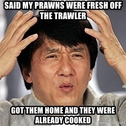 Jackie Chan - SAID MY PRAWNS WERE FRESH OFF THE TRAWLER GOT THEM HOME AND THEY WERE ALREADY COOKED