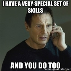 I don't know who you are... - I have a very special set of skills and you do too