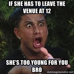 She's too young for you brah - IF SHE HAS TO LEAVE THE VENUE AT 12 SHE'S TOO YOUNG FOR YOU BRO