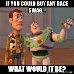 Buzz lightyear meme fixd - if you could buy any race swag... what would it be?
