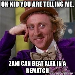 Willy Wonka - ok kid you are telling me. zani can beat alfa in a rematch