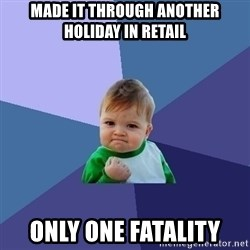 Success Kid - made it through another holiday in retail only one fatality