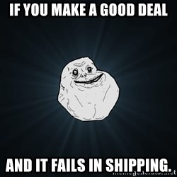 Forever Alone - If you make a good deal and it fails in shipping.