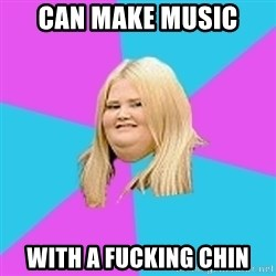 Fat Girl - can make music  with a fucking chin