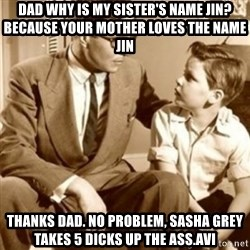father son  - Dad why is my sister's name Jin? Because your mother loves the name jin Thanks dad. No problem, sasha grey takes 5 dicks up the ass.avi