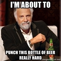 The Most Interesting Man In The World - I'm about to Punch this bottle of beer really hard
