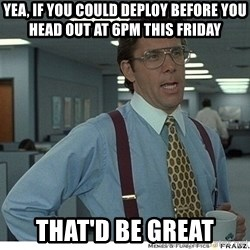That would be great - yea, if you could deploy before you head out at 6pm this friday That'd be great