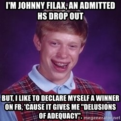 "Bad Luck Brian - I'm Johnny Filax, an admitted HS Drop Out But, I like to declare myself a winner on FB, 'cause it gives me ""delusions of adequacy""."