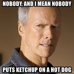 Clint Eastwood - Nobody, and I mean NOBODY puts ketchup on a hot dog