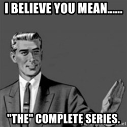 """Correction Guy - I believe you mean...... """"The"""" complete series."""