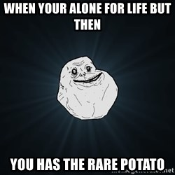 Forever Alone - when your alone for life but then  YOU HAS THE RARE POTATO