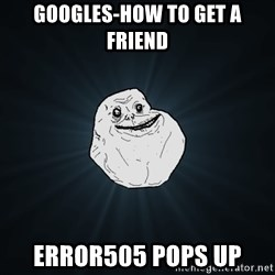 Forever Alone - googles-how to get a friend error505 pops up